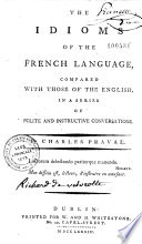 The Idioms of the French Language, Compared with Those of the English, in a Series of Polite and Instructive Conversations. By Charles Praval