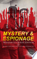 MYSTERY & ESPIONAGE - William Le Queux Edition: 100+ Spy Classics, Action Thrillers, Crime Novels, War Stories & Adventure Tales (Illustrated) Visionary Writer Who Wrote In The Genres
