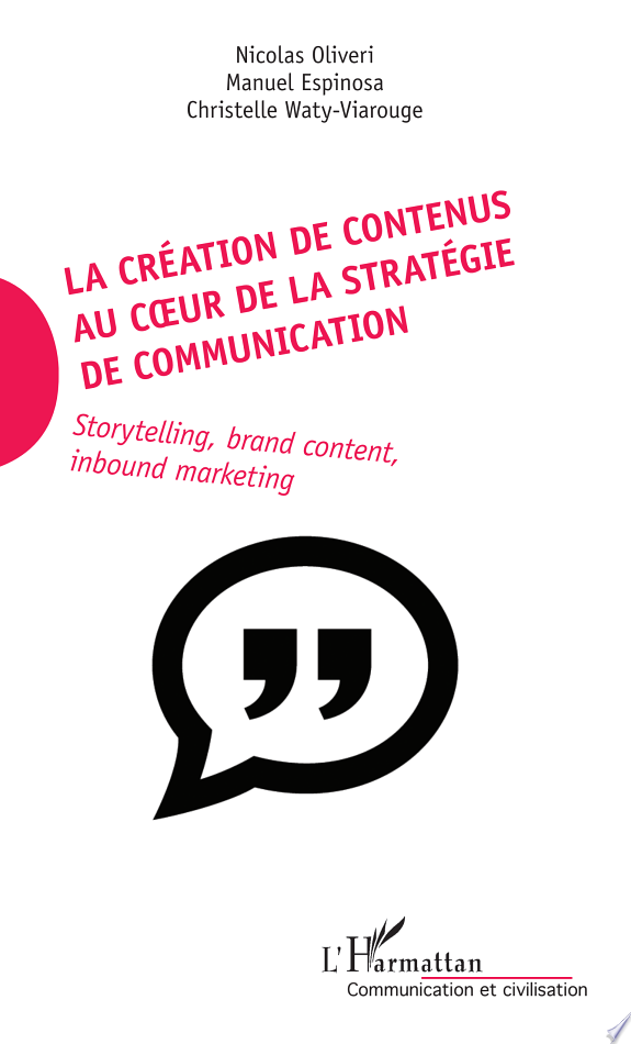 La création de contenus au coeur de la stratégie de communication : storytelling, brand content, inbound marketing / Nicolas Oliveri, Manuel Espinosa, Christelle Waty-Viarouge.- Paris : L'Harmattan , copyright 2017