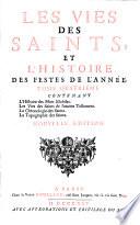 Les Vies des Saints, ... , avec l'histoire de leur culte, selon qu'il est établi dans l'Eglise Catholique, et l'histoire des autres festes de l'année