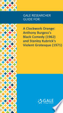 Gale Researcher Guide For A Clockwork Orange Anthony Burgess S Black Comedy 1962 And Stanley Kubrick S Violent Grotesque 1971
