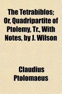 The Tetrabiblos  Or  Quadripartite of Ptolemy  Tr   with Notes  by J  Wilson
