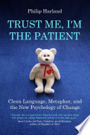 TRUST ME, I'M THE PATIENT Clean Language, Metaphor, And The New Psychology Of Change : finds themself counseling or working with...