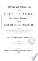 History and topography of the city of York  the Ainsty wapentake  and the East riding of Yorkshire  by J J  Sheahan and T  Whellan