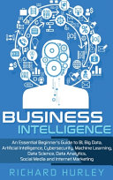 Business Intelligence: An Essential Beginner's Guide to BI, Big Data, Artificial Intelligence, Cybersecurity, Machine Learning, Data Science, Data Analytics, Social Media and Internet Marketing