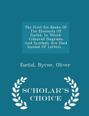 The First Six Books of the Elements of Euclid, in Which Coloured Diagrams and Symbols Are Used Instead of Letters .. - Scholar's Choice Edition