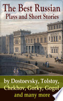 The Best Russian Plays and Short Stories by Dostoevsky  Tolstoy  Chekhov  Gorky  Gogol and many more