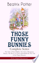 THOSE FUNNY BUNNIES     Complete Series  The Tale of Peter Rabbit  The Tale of Benjamin Bunny  The Story of a Fierce Bad Rabbit   The Tale of the Flopsy Bunnies  With Original Illustrations