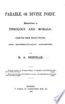 Parable  or Divine Poesy  Illustrations in theology and morals  selected from great divines  and systematicaly arranged  by R  A  Bertram