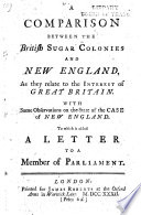 A Comparison Between The British Sugar Colonies And New England As They Relate To The Interest Of Great Britain With Some Observations On The State Of The Case Of New England I E The Case Of The British Northern Colonies To Which Is Added A Letter To A Member Of Parliament