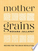 Mother Grains  Recipes for the Grain Revolution Book PDF