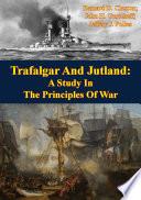 Trafalgar And Jutland  A Study In The Principles Of War