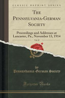 The Pennsylvania-German Society, Vol. 25: Proceedings and Addresses at Lancaster, Pa., November 13, 1914 (Classic Reprint)