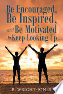 Be Encouraged Be Inspired And Be Motivated To Keep Looking Up