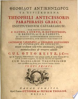 Theophilou Antikēnsōros ta heuriskomena: Theophili Antecessoris paraphrasis graeca Institutionum caesarearum