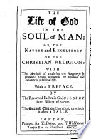The Life of God in the Soul of Man  Or  the Nature and Excellency of the Christian Religion  with the Methods of Attaining the Happiness it Proposes     With a Preface  By     Gilbert Lord Bishop of Sarum  The Second Edition Corrected  to which is Added a Table