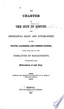 The Charter of the City of Boston  and Ordinances Made and Established by the Mayor  Aldermen  and Common Council  with Such Acts of the Legislature of Massachusetts  as Relate to the Government of Said City