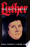 The Facts About Luther : protestant historians. incredible history; fascinating, damning evidence...