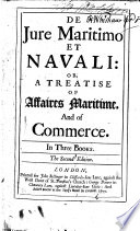 De Jure Maritimo Et Navali: Or, a Treatise of Affaires Maritime, and of Commerce. In Three Books. The Second Edition