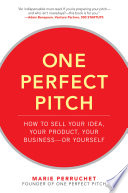 One Perfect Pitch  How to Sell Your Idea  Your Product  Your Business  or Yourself