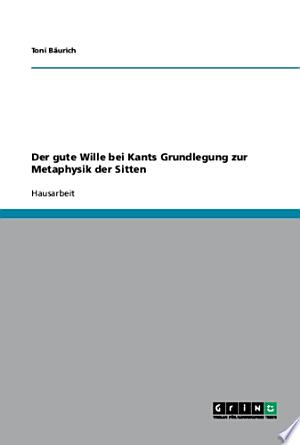Der gute Wille bei Kants Grundlegung zur Metaphysik der Sitten - ISBN:9783638763752