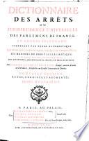 Dictionnaire des arrêts, ou jurisprudence universelle des parlemens de France, et autres tribunaux