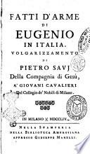Fatti d'arme di Eugenio in Italia volgarizzamento di Pietro Savj della Compagnia di Gesù, a' giovani cavalieri del Collegio de' nobili di Milano