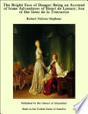 The Bright Face of Danger  Being an Account of Some Adventures of Henri de Launay  Son of the Sieur de la Tournoire