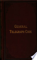 The general telegraph code, compiled for the use of bankers, merchants, brokers, and shareholders by the author of the 'Cotton telegraph code'.