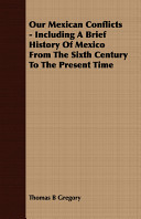 Our Mexican Conflicts - Including a Brief History of Mexico from the Sixth Century to the Present Time