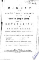 A Digest of Adjudged Cases in the Court of King s Bench  from the Revolution to the Present Period  Alphabetically Arranged Under the Different Heads of Practice      By a Gentleman of Lincoln s Inn