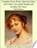 Complete Prose Works: Specimen Days And Collect, November Boughs And Goodbye My Fancy : ...