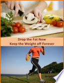 Drop the Fat Now  Keep the Weight off Forever