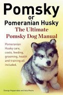 Pomsky Or Pomeranian Husky The Ultimate Pomsky Dog Manual Pomeranian Husky Care Costs Feeding Grooming Health And Training All Included