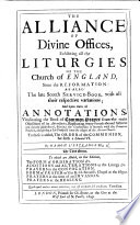 The Alliance of Divine Offices, exhibiting all the Liturgies of the Church of England since the Reformation, as also the late Scotch Service-Book, with all their respective variations, and upon them all Annotations vindicating the Book of Common Prayer from the objections of its adversaries, etc. To this is added ... the Order of the Communion set forth 2 Edward 6