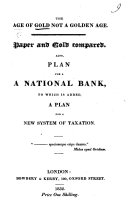 The Age of Gold Not a Golden Age. Paper and Gold Compared. Also, a Plan for a National Bank, to which is Added, a Plan for a New System of Taxation
