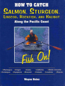 How To Catch Salmon Sturgeon Lingcod Rockfish And Halibut Along The Pacific Coast