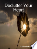 Declutter Your Heart  How to Stop Worrying  Relieve Anxiety  and Eliminate Negative Thinking