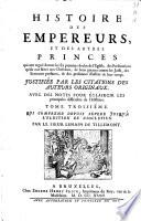 Histoire des empereurs et des autres princes qui ont regné durant les six premiers siècles de l'Eglise, ... justifiée par les citations des auteurs originaux. Avec des notes pour éclaircir les principales difficultez de l'histoire
