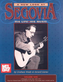 A New Look at Segovia  His Life  His Music  A biography of the years 1893 1957  Segovia s classical guitar masterpieces by Narv  ez  Frescobaldi  Bach  Scarlatti  and Sor