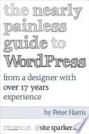 The Nearly Painless Guide to WordPress   From A Designer With 17 Years Experience