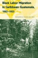 Black Labor Migration in Caribbean Guatemala  1882 1923