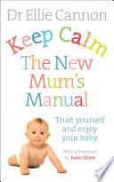 Keep Calm  The New Mum s Manual