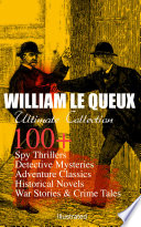 WILLIAM LE QUEUX Ultimate Collection: 100+ Spy Thrillers, Detective Mysteries, Adventure Classics, Historical Novels, War Stories & Crime Tales (Illustrated) 100 Spy Thrillers Detective Mysteries Adventure