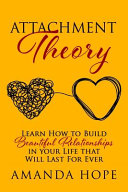 ATTACHMENT THEORY: Learn How to Build Beautiful Relationships in Your Life that Will Last For Ever