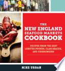 The New England Seafood Markets Cookbook  Recipes from the Best Lobster Pounds  Clam Shacks  and Fishmongers