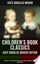 Children S Book Classics Kate Douglas Wiggin Edition 11 Novels 120 Short Stories Fairy Tales Fables Poems For Children Illustrated