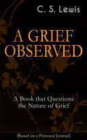 A GRIEF OBSERVED  A Book that Questions the Nature of Grief  Based on a Personal Journal