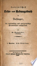 Lateinisches Lehr- und Uebungsbuch für Anfänger, die regelmäßige und unregelmäßige Formenlehre enthaltend