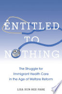 Entitled To Nothing : politics of immigration, health care, and welfare are...